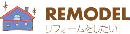 REMODEL リフォームをしたい!